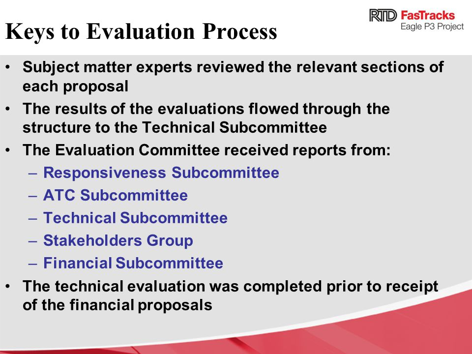 Keys to Evaluation Process Subject matter experts reviewed the relevant sections of each proposal The results of the evaluations flowed through the structure to the Technical Subcommittee The Evaluation Committee received reports from: –Responsiveness Subcommittee –ATC Subcommittee –Technical Subcommittee –Stakeholders Group –Financial Subcommittee The technical evaluation was completed prior to receipt of the financial proposals