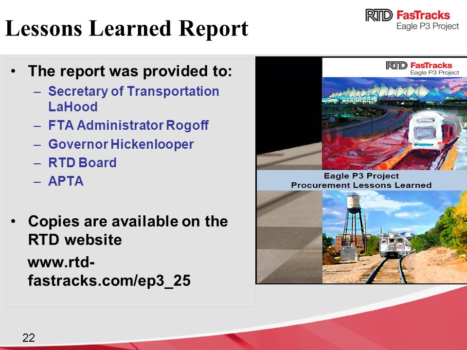 The report was provided to: –Secretary of Transportation LaHood –FTA Administrator Rogoff –Governor Hickenlooper –RTD Board –APTA Copies are available on the RTD website www.rtd- fastracks.com/ep3_25 Lessons Learned Report 22