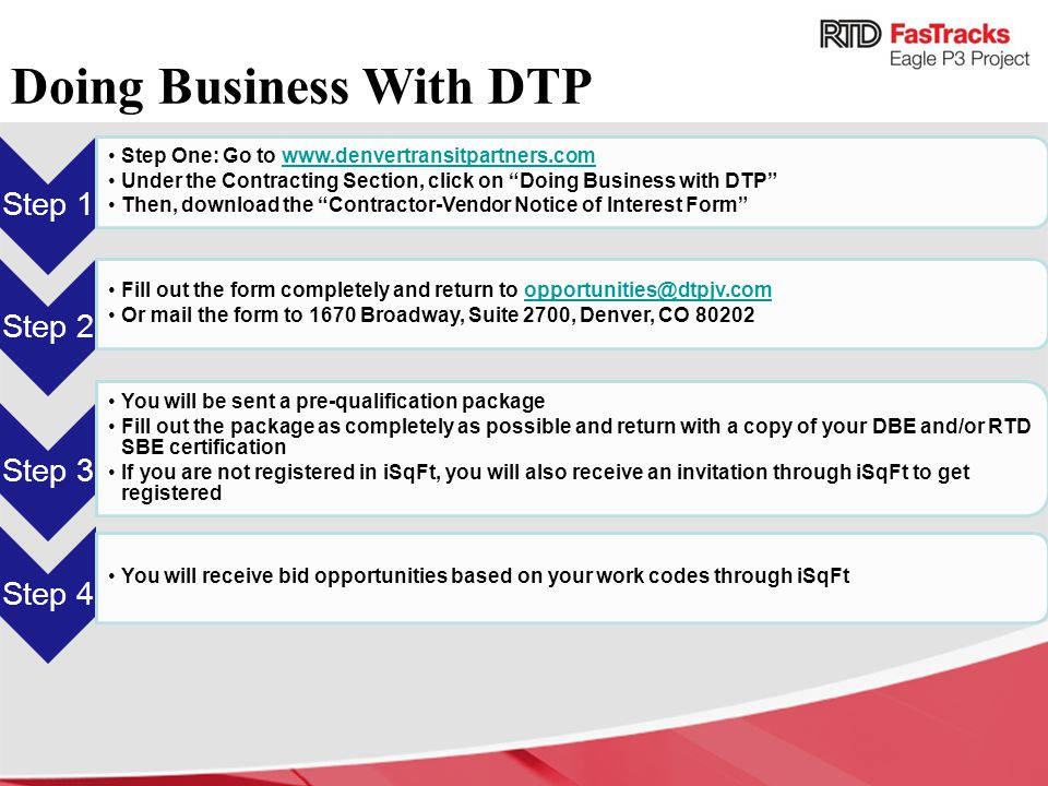 Step 1 Step One: Go to www.denvertransitpartners.comwww.denvertransitpartners.com Under the Contracting Section, click on Doing Business with DTP Then, download the Contractor-Vendor Notice of Interest Form Step 2 Fill out the form completely and return to opportunities@dtpjv.comopportunities@dtpjv.com Or mail the form to 1670 Broadway, Suite 2700, Denver, CO 80202 Step 3 You will be sent a pre-qualification package Fill out the package as completely as possible and return with a copy of your DBE and/or RTD SBE certification If you are not registered in iSqFt, you will also receive an invitation through iSqFt to get registered Step 4 You will receive bid opportunities based on your work codes through iSqFt