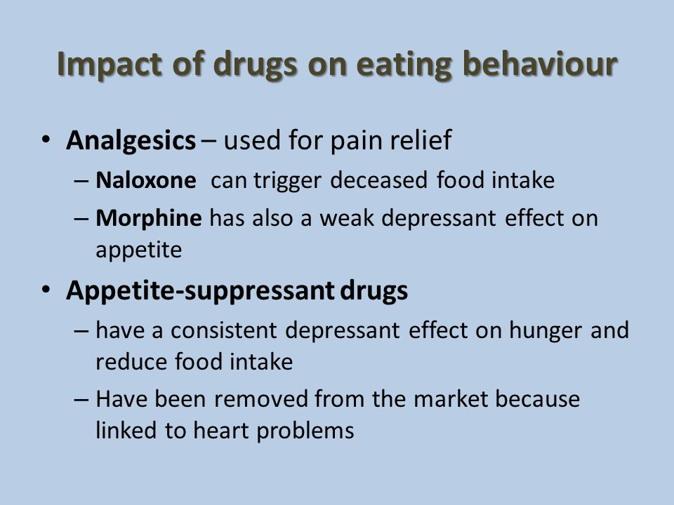Impact of drugs on eating behaviour Analgesics – used for pain relief – Naloxone can trigger deceased food intake – Morphine has also a weak depressan