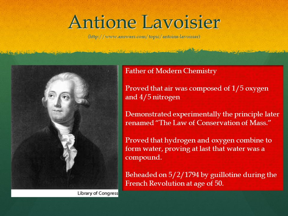 Antione Lavoisier (http://www.answers.com/topic/antoine-lavoisier) Father of Modern Chemistry Proved that air was composed of 1/5 oxygen and 4/5 nitrogen Demonstrated experimentally the principle later renamed The Law of Conservation of Mass.
