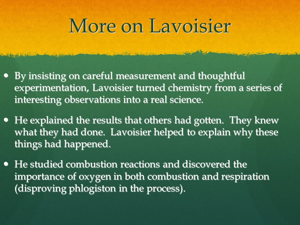 More on Lavoisier By insisting on careful measurement and thoughtful experimentation, Lavoisier turned chemistry from a series of interesting observations into a real science.