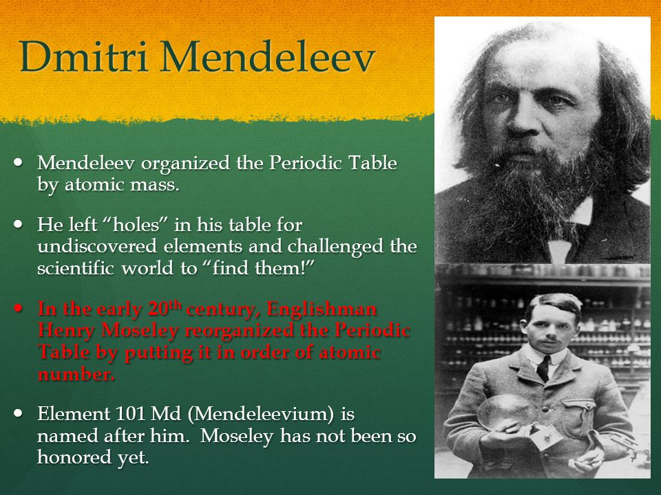 Dmitri Mendeleev Mendeleev organized the Periodic Table by atomic mass.