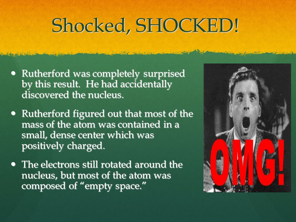 Shocked, SHOCKED. Rutherford was completely surprised by this result.