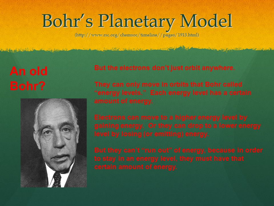 Bohrs Planetary Model (http://www.rsc.org/chemsoc/timeline//pages/1913.html) But the electrons dont just orbit anywhere.