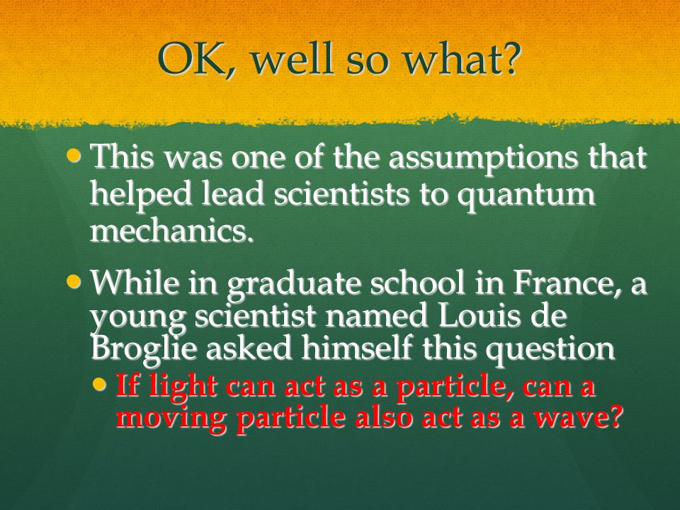 OK, well so what. This was one of the assumptions that helped lead scientists to quantum mechanics.