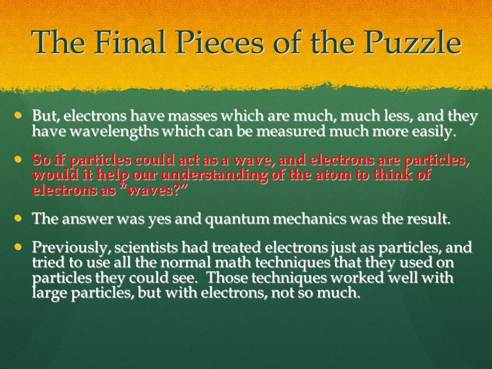 The Final Pieces of the Puzzle But, electrons have masses which are much, much less, and they have wavelengths which can be measured much more easily.