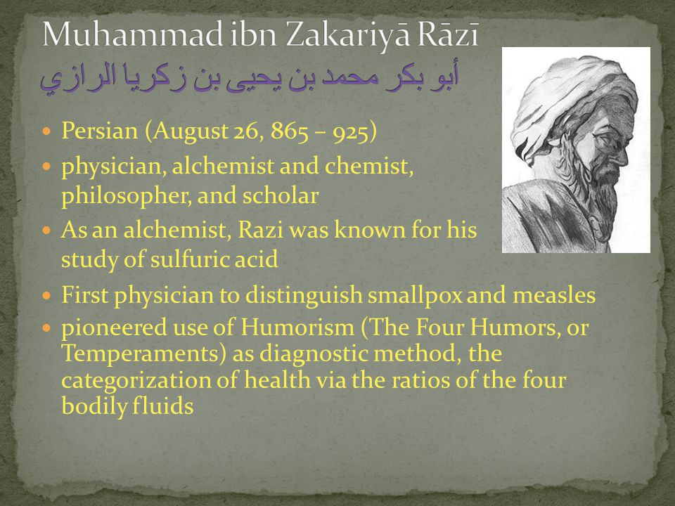 Persian (August 26, 865 – 925) physician, alchemist and chemist, philosopher, and scholar As an alchemist, Razi was known for his study of sulfuric acid First physician to distinguish smallpox and measles pioneered use of Humorism (The Four Humors, or Temperaments) as diagnostic method, the categorization of health via the ratios of the four bodily fluids