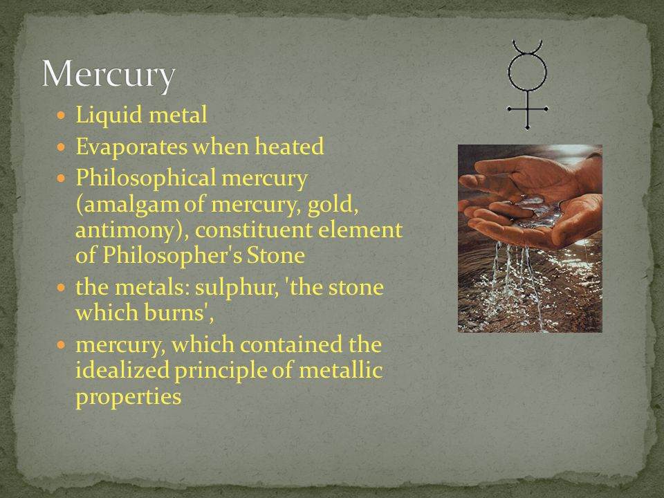 Liquid metal Evaporates when heated Philosophical mercury (amalgam of mercury, gold, antimony), constituent element of Philosopher s Stone the metals: sulphur, the stone which burns , mercury, which contained the idealized principle of metallic properties