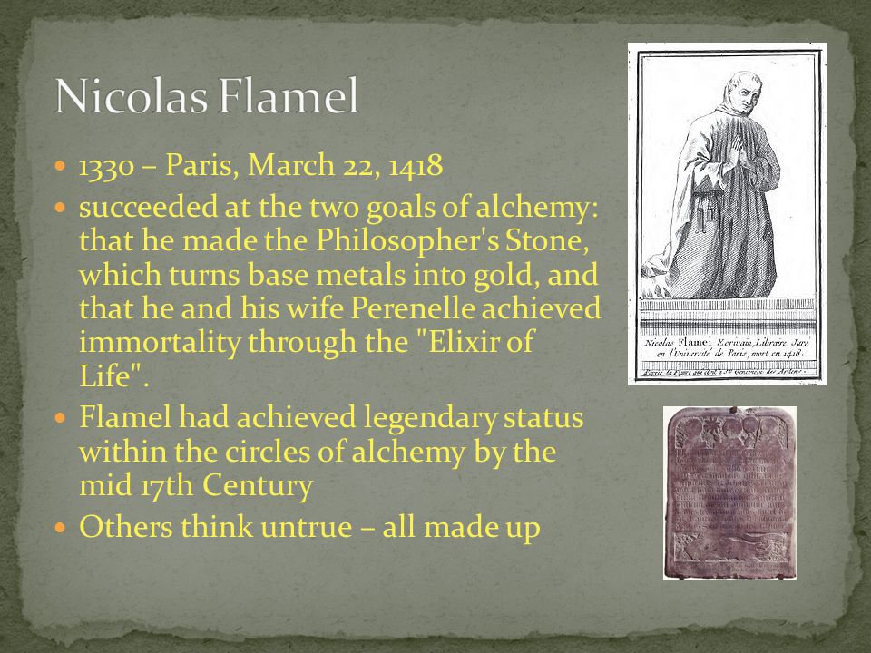 1330 – Paris, March 22, 1418 succeeded at the two goals of alchemy: that he made the Philosopher s Stone, which turns base metals into gold, and that he and his wife Perenelle achieved immortality through the Elixir of Life .