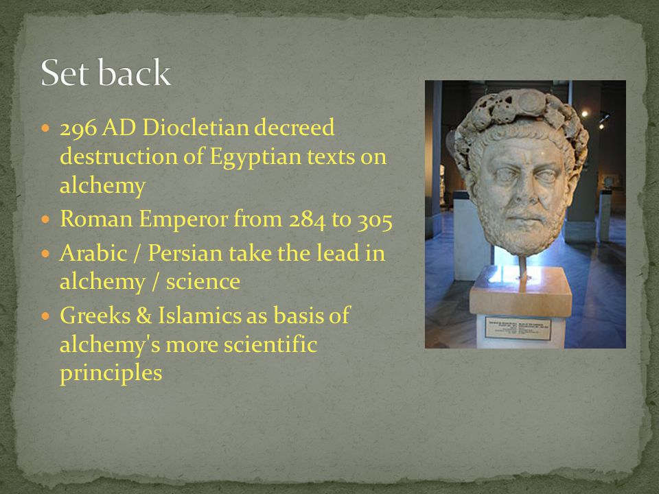 296 AD Diocletian decreed destruction of Egyptian texts on alchemy Roman Emperor from 284 to 305 Arabic / Persian take the lead in alchemy / science G