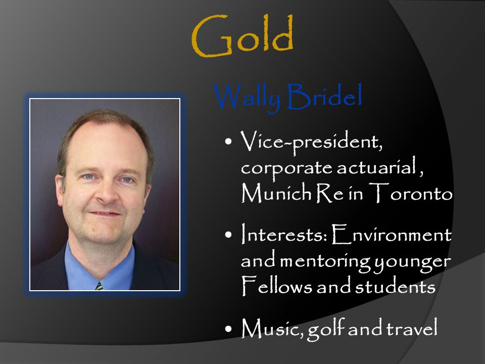 Wally Bridel Vice-president, corporate actuarial, Munich Re in Toronto Interests: Environment and mentoring younger Fellows and students Gold Music, g