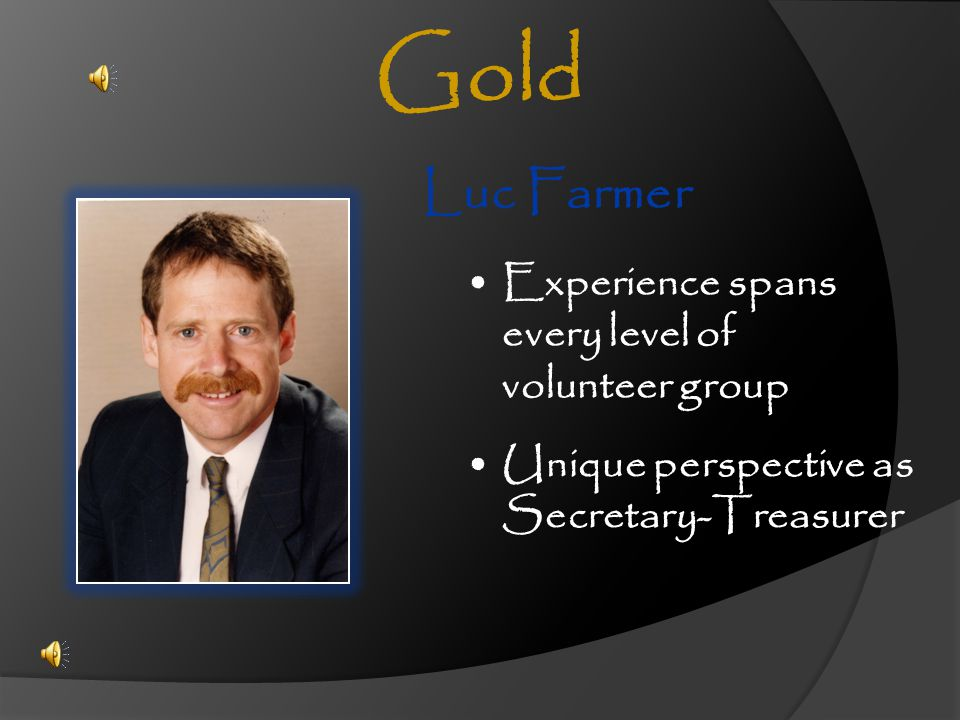Luc Farmer Experience spans every level of volunteer group Unique perspective as Secretary-Treasurer Gold