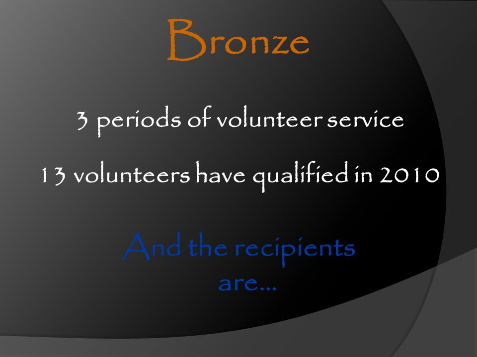 3 periods of volunteer service Bronze And the recipients are… 13 volunteers have qualified in 2010