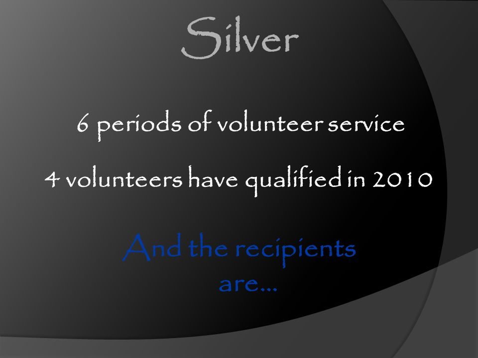 6 periods of volunteer service And the recipients are… 4 volunteers have qualified in 2010 Silver