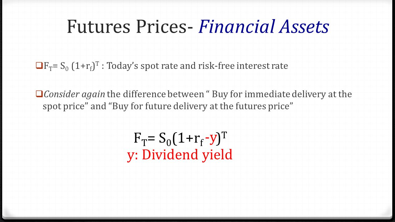 Futures Prices- Financial Assets F T = S 0 (1+r f ) T : Todays spot rate and risk-free interest rate Consider again the difference between Buy for imm