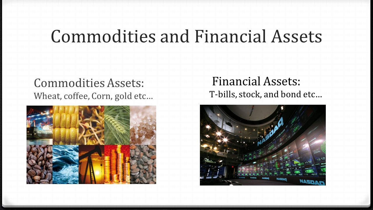 Commodities and Financial Assets Commodities Assets: Wheat, coffee, Corn, gold etc… Financial Assets: T-bills, stock, and bond etc…