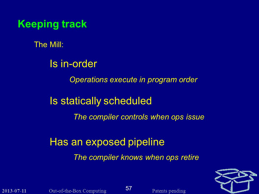 2013-07-11 57 Out-of-the-Box Computing Patents pending Keeping track The Mill: Is statically scheduled Is in-order Operations execute in program order The compiler controls when ops issue Has an exposed pipeline The compiler knows when ops retire