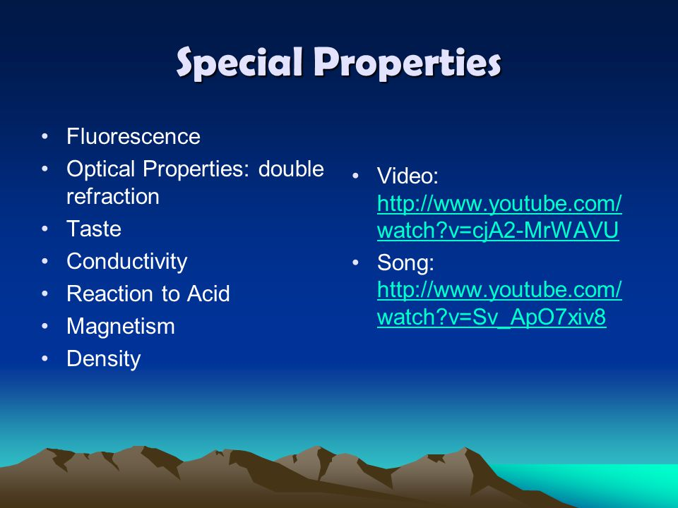 Special Properties Fluorescence Optical Properties: double refraction Taste Conductivity Reaction to Acid Magnetism Density Video: http://www.youtube.