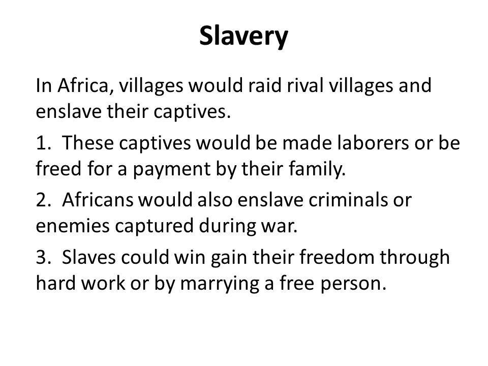 Slavery In Africa, villages would raid rival villages and enslave their captives.