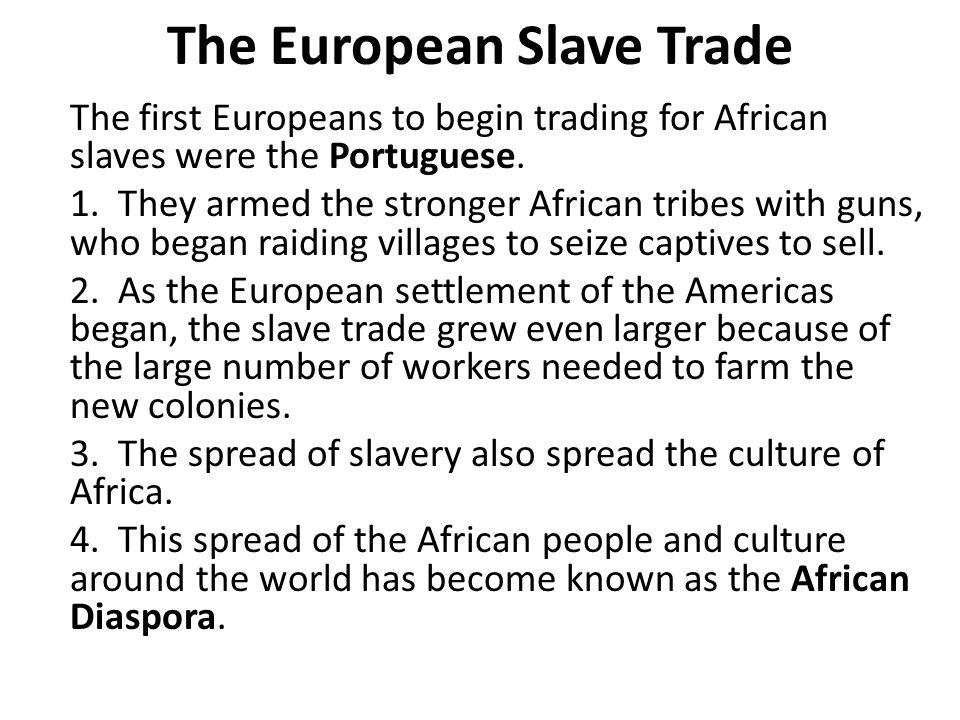 The European Slave Trade The first Europeans to begin trading for African slaves were the Portuguese.