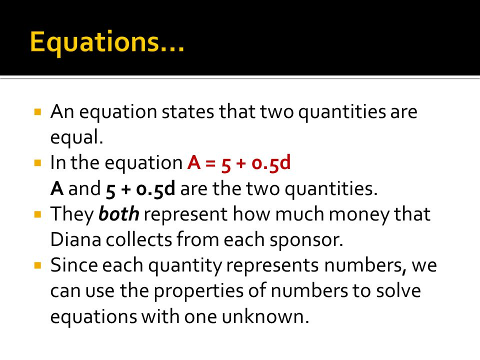 An equation states that two quantities are equal. In the equation A = 5 + 0.5d A and 5 + 0.5d are the two quantities. They both represent how much mon