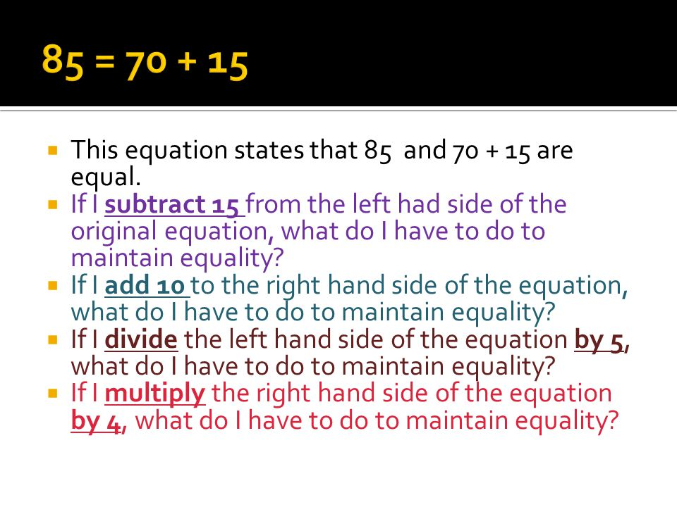 This equation states that 85 and 70 + 15 are equal. If I subtract 15 from the left had side of the original equation, what do I have to do to maintain