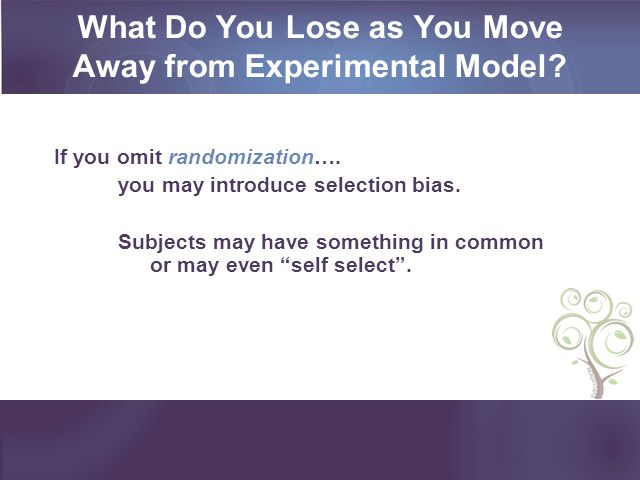 What Do You Lose as You Move Away from Experimental Model? If you omit randomization…. you may introduce selection bias. Subjects may have something i