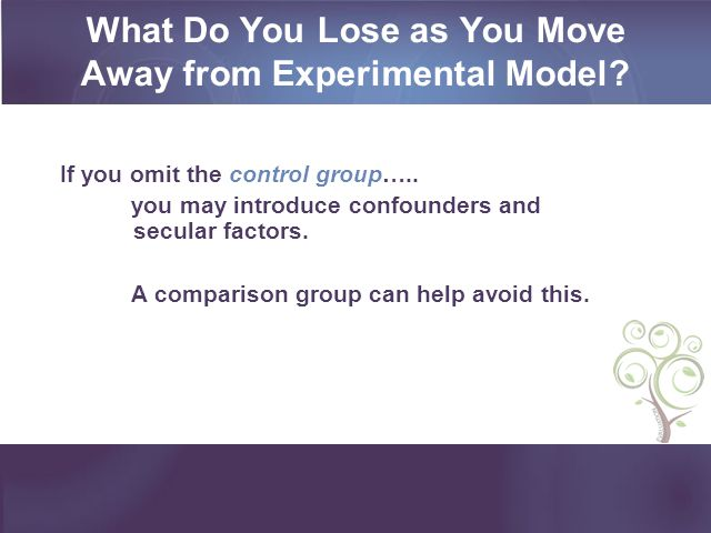 What Do You Lose as You Move Away from Experimental Model? If you omit the control group….. you may introduce confounders and secular factors. A compa