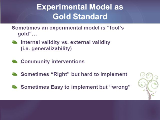 Experimental Model as Gold Standard Sometimes an experimental model is fools gold… Internal validity vs.