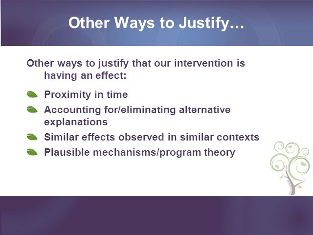 Other Ways to Justify… Other ways to justify that our intervention is having an effect: Proximity in time Accounting for/eliminating alternative explanations Similar effects observed in similar contexts Plausible mechanisms/program theory
