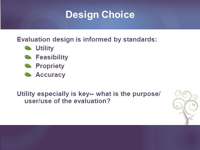 Design Choice Evaluation design is informed by standards: Utility Feasibility Propriety Accuracy Utility especially is key-- what is the purpose/ user/use of the evaluation?