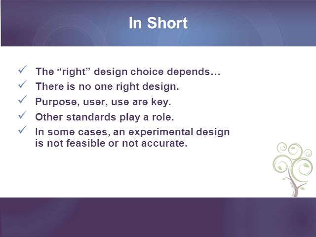 In Short The right design choice depends… There is no one right design. Purpose, user, use are key. Other standards play a role. In some cases, an exp