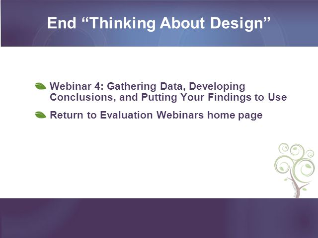 End Thinking About Design Webinar 4: Gathering Data, Developing Conclusions, and Putting Your Findings to Use Return to Evaluation Webinars home page