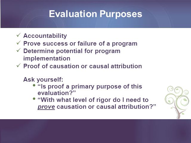 Evaluation Purposes Accountability Prove success or failure of a program Determine potential for program implementation Proof of causation or causal attribution Ask yourself: Is proof a primary purpose of this evaluation.
