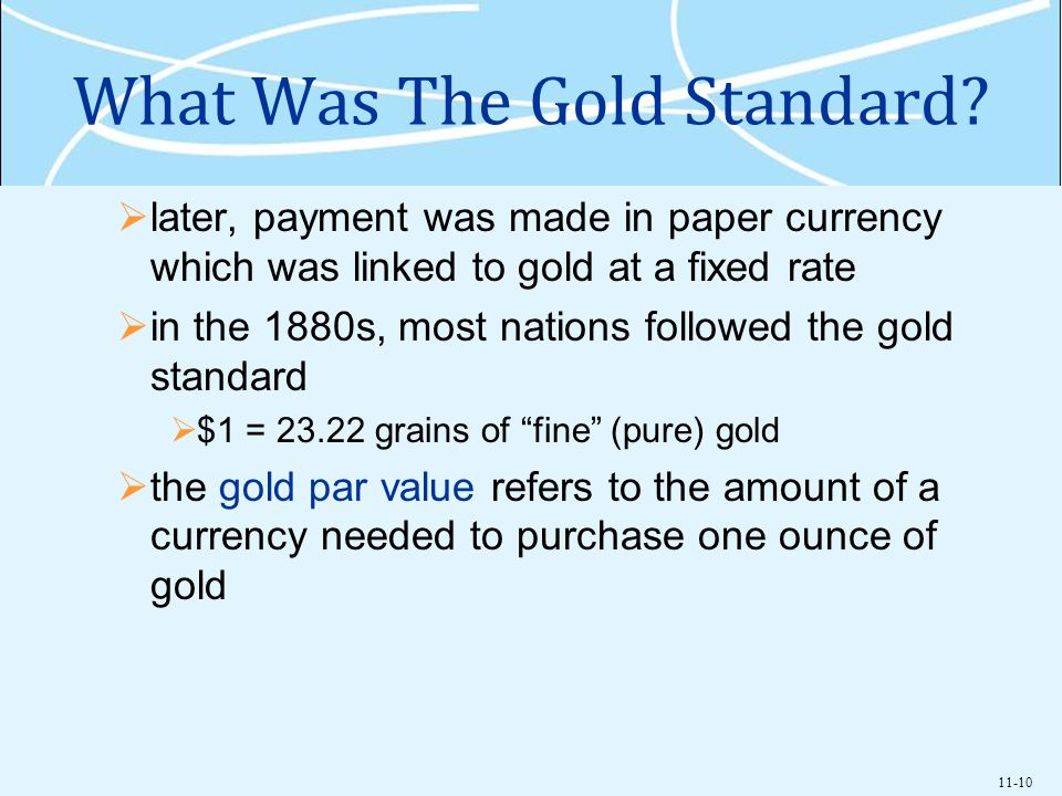 11-10 What Was The Gold Standard? later, payment was made in paper currency which was linked to gold at a fixed rate in the 1880s, most nations follow