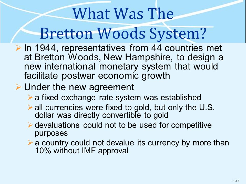 11-13 What Was The Bretton Woods System? In 1944, representatives from 44 countries met at Bretton Woods, New Hampshire, to design a new international