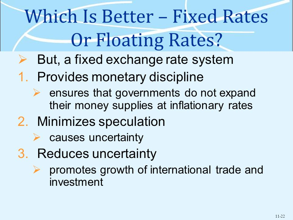 11-22 Which Is Better – Fixed Rates Or Floating Rates? But, a fixed exchange rate system 1.Provides monetary discipline ensures that governments do no