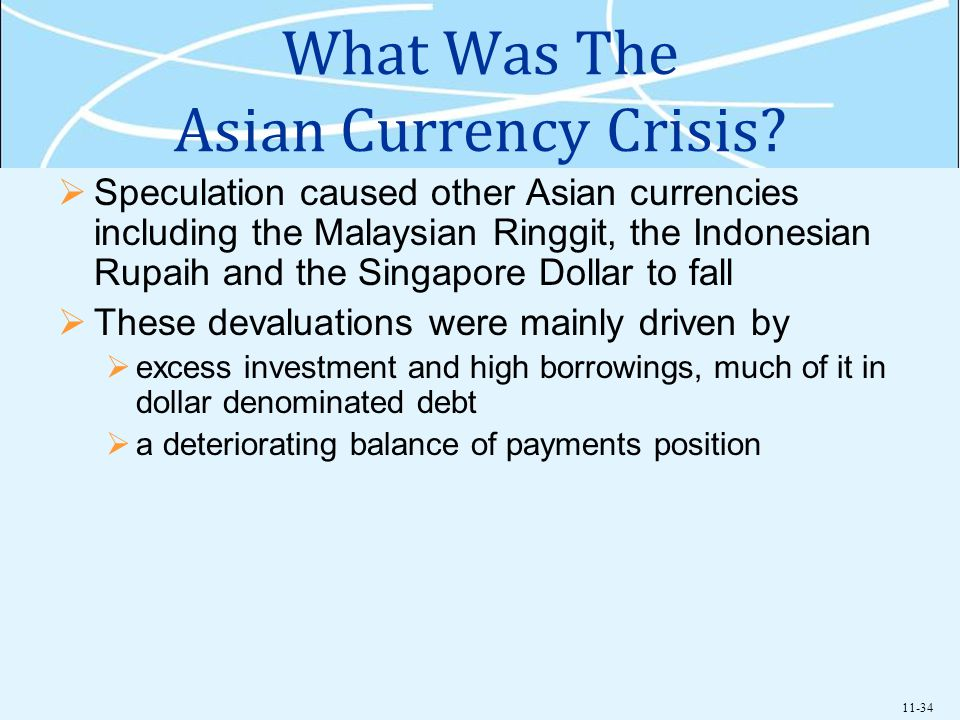 11-34 What Was The Asian Currency Crisis? Speculation caused other Asian currencies including the Malaysian Ringgit, the Indonesian Rupaih and the Sin