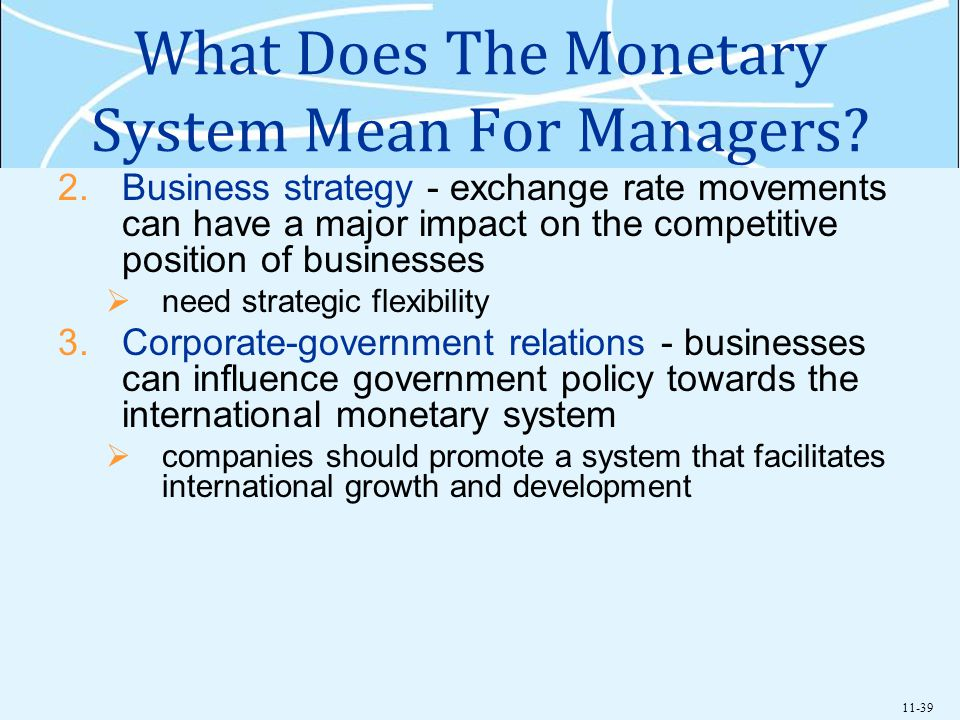 11-39 What Does The Monetary System Mean For Managers? 2.Business strategy - exchange rate movements can have a major impact on the competitive positi