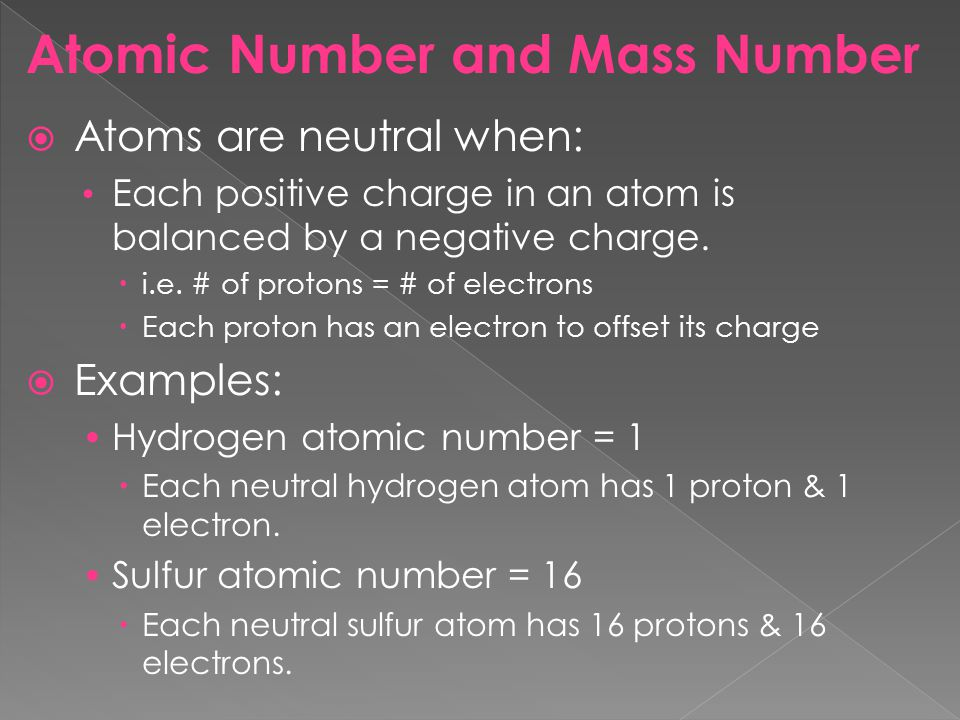 Atomic Number and Mass Number Atoms are neutral when: Each positive charge in an atom is balanced by a negative charge. i.e. # of protons = # of elect