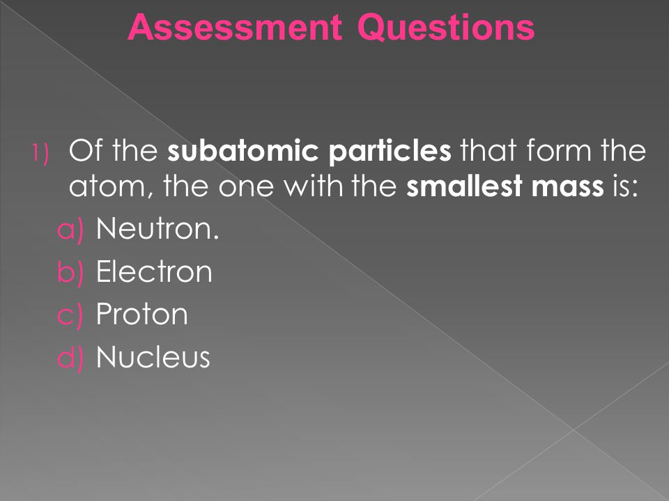 Assessment Questions 1) Of the subatomic particles that form the atom, the one with the smallest mass is: a) Neutron. b) Electron c) Proton d) Nucleus