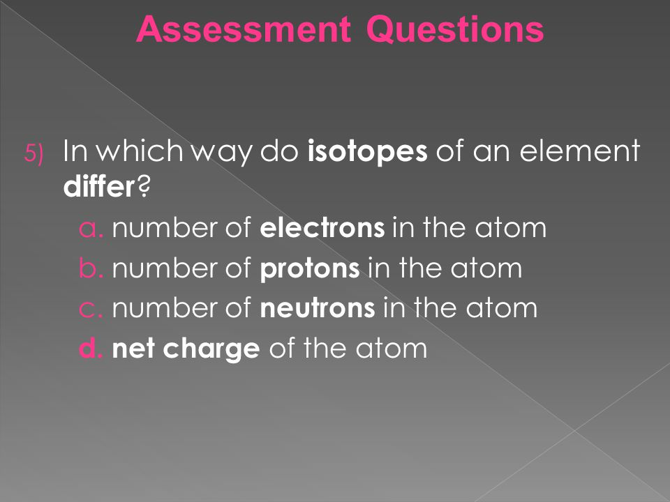 Assessment Questions 5) In which way do isotopes of an element differ ? a.number of electrons in the atom b.number of protons in the atom c.number of