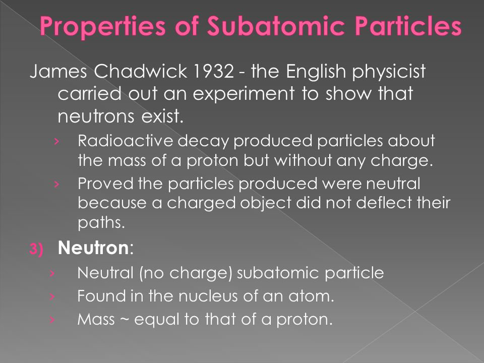 James Chadwick 1932 - the English physicist carried out an experiment to show that neutrons exist. Radioactive decay produced particles about the mass