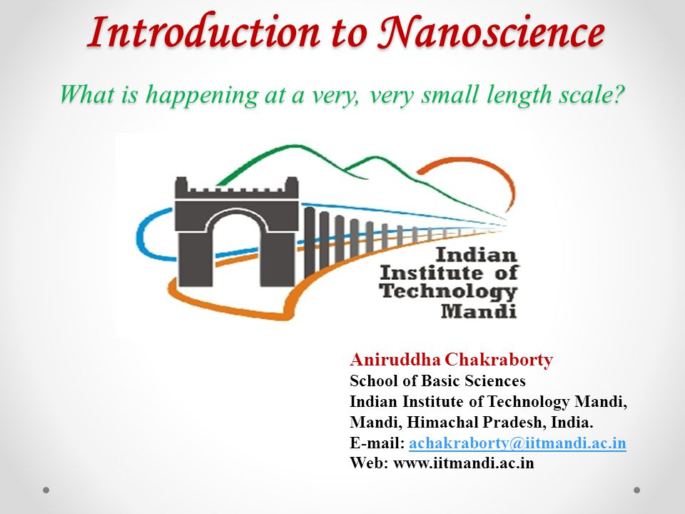 Introduction to Nanoscience What is happening at a very, very small length scale? Aniruddha Chakraborty School of Basic Sciences Indian Institute of T