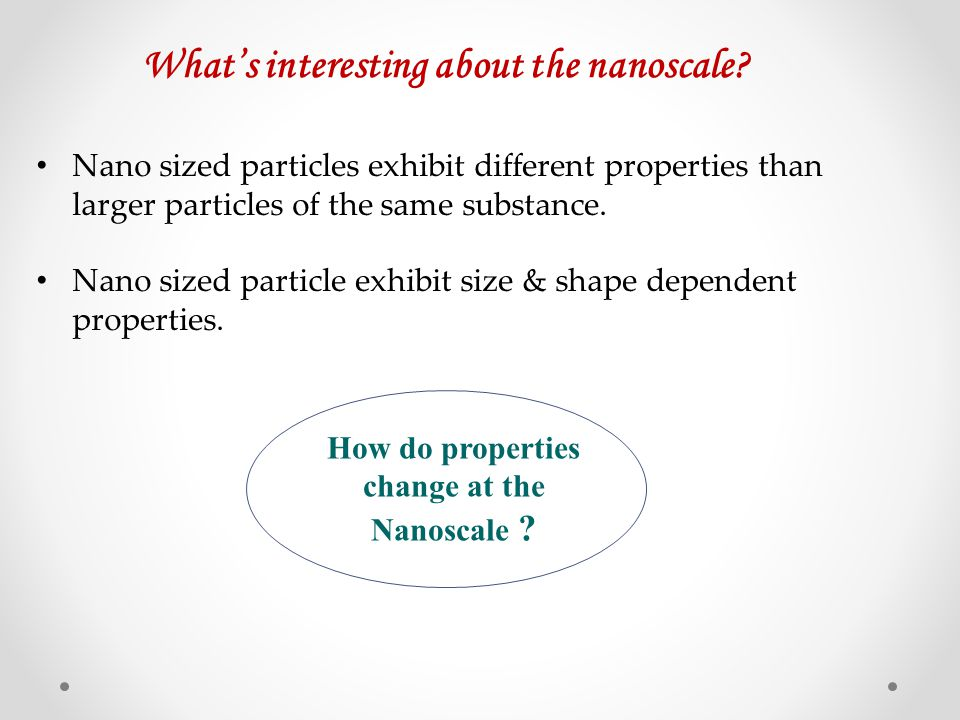 Nano sized particles exhibit different properties than larger particles of the same substance. Nano sized particle exhibit size & shape dependent prop