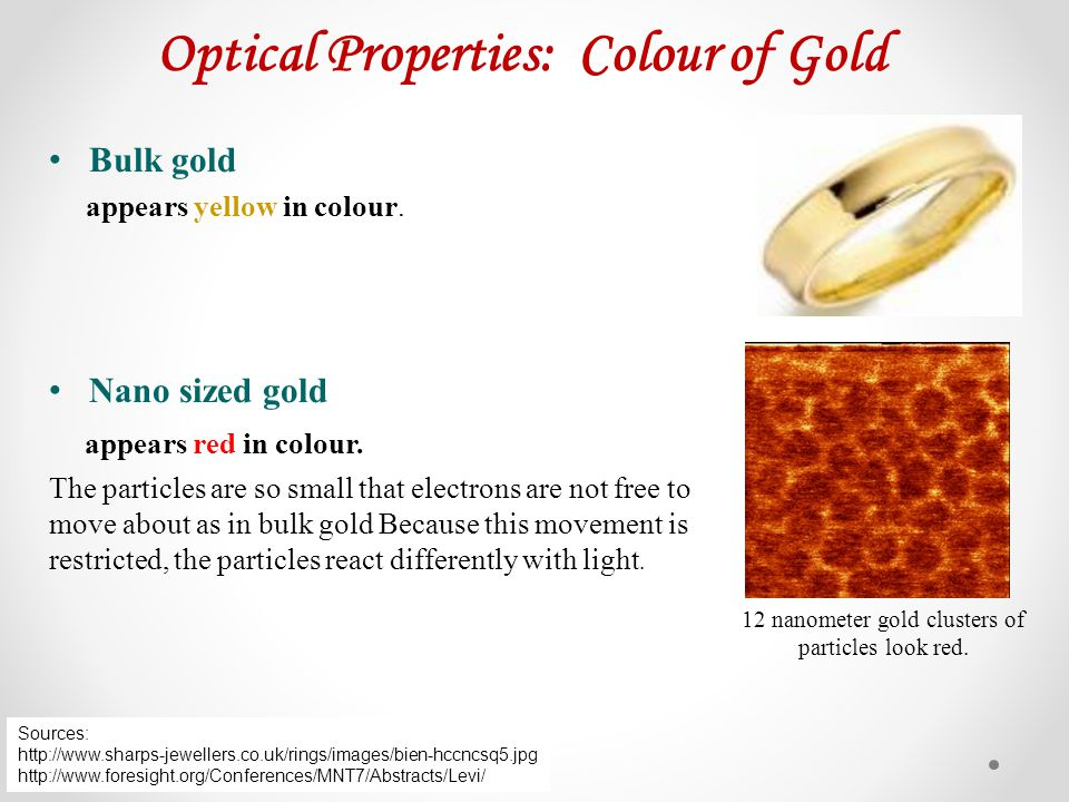 Optical Properties: Colour of Gold Bulk gold appears yellow in colour. Nano sized gold appears red in colour. The particles are so small that electron