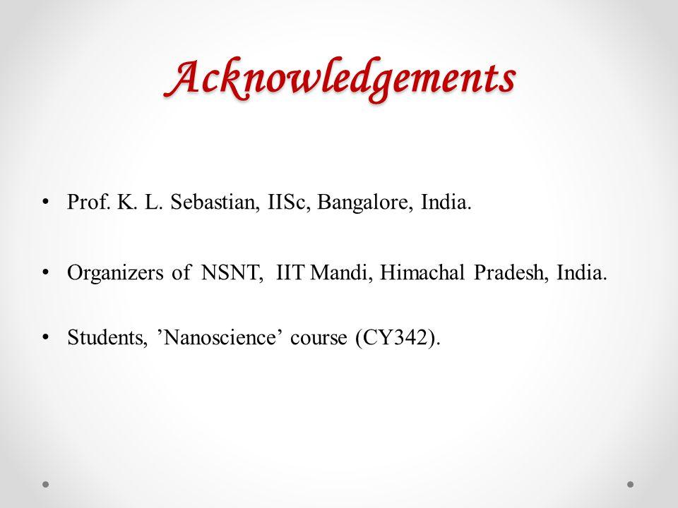 Acknowledgements Prof. K. L. Sebastian, IISc, Bangalore, India. Organizers of NSNT, IIT Mandi, Himachal Pradesh, India. Students, Nanoscience course (
