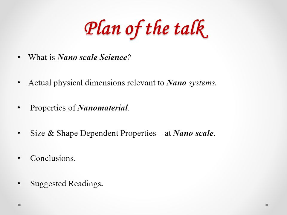 Plan of the talk What is Nano scale Science? Actual physical dimensions relevant to Nano systems. Properties of Nanomaterial. Size & Shape Dependent P