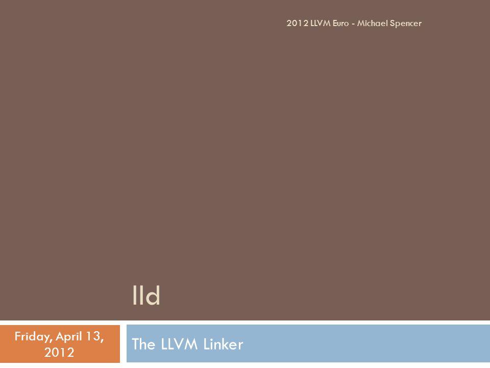 lld The LLVM Linker Friday, April 13, 2012 2012 LLVM Euro - Michael Spencer